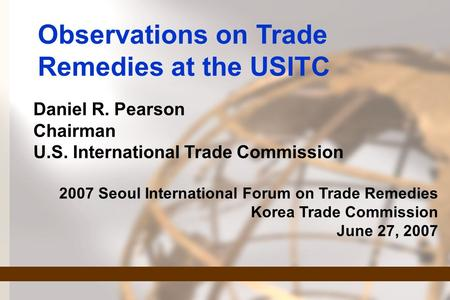 Observations on Trade Remedies at the USITC Daniel R. Pearson Chairman U.S. International Trade Commission 2007 Seoul International Forum on Trade Remedies.