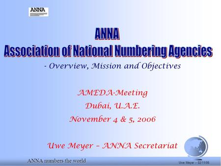ANNA numbers the world Uwe Meyer – 02/11/06 - Overview, Mission and Objectives AMEDA-Meeting Dubai, U.A.E. November 4 & 5, 2006 Uwe Meyer – ANNA Secretariat.