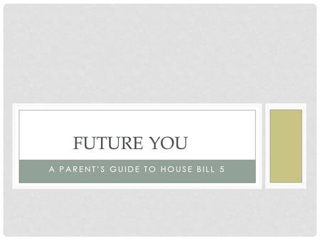 A PARENT'S GUIDE TO HOUSE BILL 5 FUTURE YOU. WHAT IS HOUSE BILL 5? Students first entering 9 th grade 2014-2015 and beyond Creates a personalized graduation.