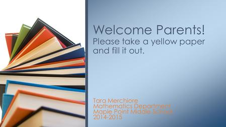 Tara Merchiore Mathematics Department Maple Point Middle School 2014-2015 Welcome Parents! Please take a yellow paper and fill it out.