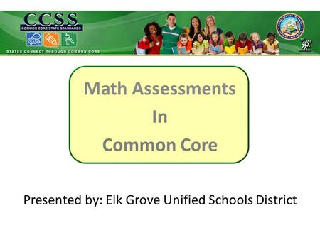 Math Assessments In Common Core Presented by: Elk Grove Unified Schools District.