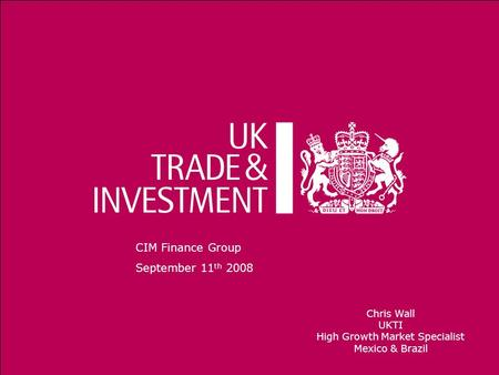 1 CIM Finance Group September 11 th 2008 Chris Wall UKTI High Growth Market Specialist Mexico & Brazil.