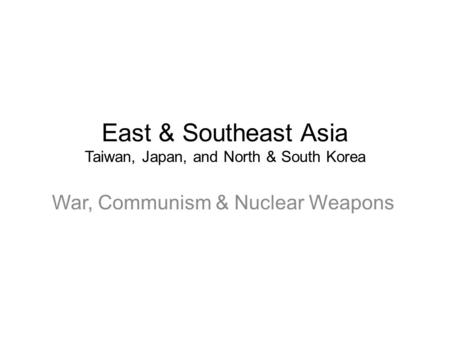 East & Southeast Asia Taiwan, Japan, and North & South Korea War, Communism & Nuclear Weapons.
