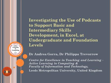 Investigating the Use of Podcasts to Support Basic and Intermediary Skills Development, in Excel, at Undergraduate and Foundation Levels Dr Andrea Gorra,