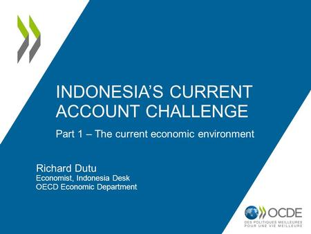 Part 1 – The current economic environment INDONESIA'S CURRENT ACCOUNT CHALLENGE Richard Dutu Economist, Indonesia Desk OECD Economic Department.