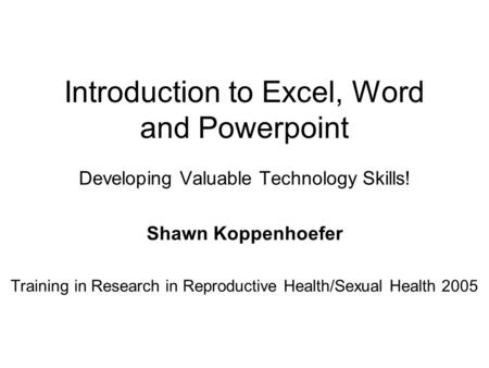 Introduction to Excel, Word and Powerpoint Developing Valuable Technology Skills! Shawn Koppenhoefer Training in Research in Reproductive Health/Sexual.