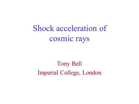Shock acceleration of cosmic rays Tony Bell Imperial College, London.