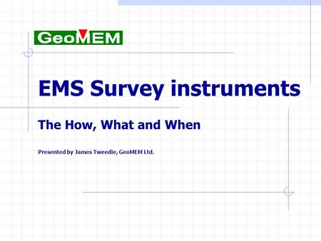 EMS Survey instruments The How, What and When Presented by James Tweedie, GeoMEM Ltd.
