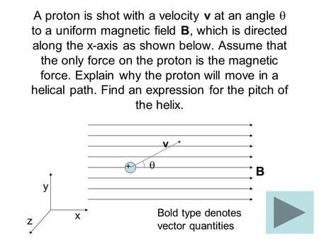 A proton is shot with a velocity v at an angle  to a uniform magnetic field B, which is directed along the x-axis as shown below. Assume that the only.