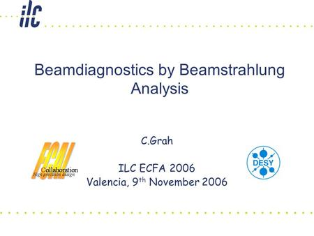 Beamdiagnostics by Beamstrahlung Analysis C.Grah ILC ECFA 2006 Valencia, 9 th November 2006.