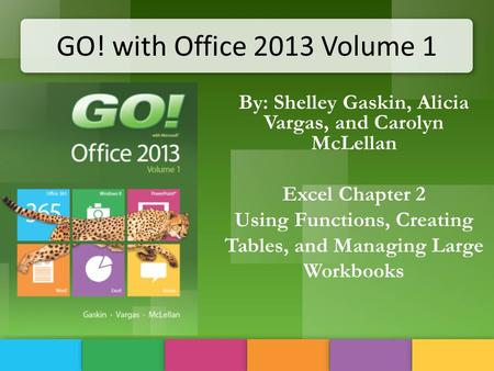 GO! with Office 2013 Volume 1 By: Shelley Gaskin, Alicia Vargas, and Carolyn McLellan Excel Chapter 2 Using Functions, Creating Tables, and Managing Large.