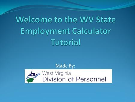 "Made By:. This tutorial makes the assumption that you have already downloaded the ""WV State Employment Calculator"" Excel file to your computer and saved."