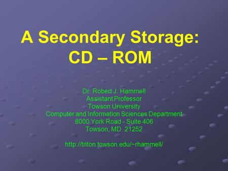 A Secondary Storage: CD – ROM Dr. Robert J. Hammell Assistant Professor Towson University Computer and Information Sciences Department 8000 York Road -