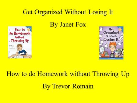 Get Organized Without Losing It By Janet Fox How to do Homework without Throwing Up By Trevor Romain.