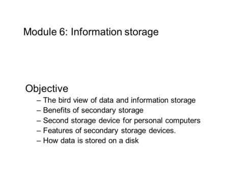 Module 6: Information storage Objective – The bird view of data and information storage – Benefits of secondary storage – Second storage device for personal.