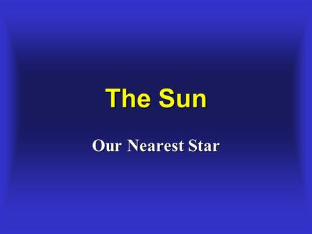 The Sun Our Nearest Star. The Source of the Sun's Energy The Source of the Sun's Energy Fusion of light elements into heavier elements. Hydrogen converts.
