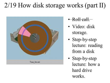 2/19 How disk storage works (part II) Roll call. Video: disk storage. Step-by-step lecture: reading from a disk Step-by-step lecture: how a hard drive.