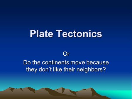 Plate Tectonics Or Do the continents move because they don't like their neighbors?