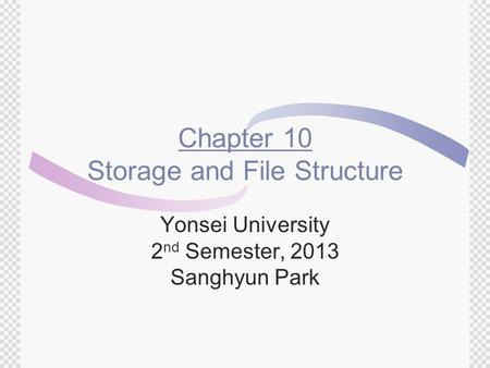 Chapter 10 Storage and File Structure Yonsei University 2 nd Semester, 2013 Sanghyun Park.