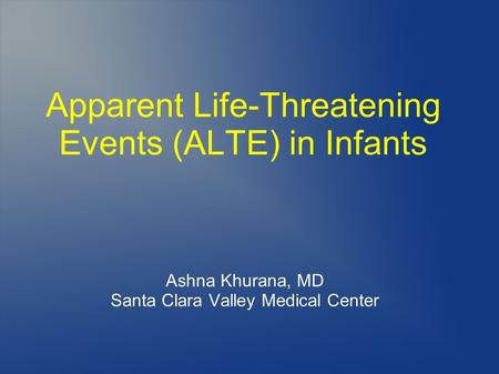 Apparent Life-Threatening Events (ALTE) in Infants Ashna Khurana, MD Santa Clara Valley Medical Center.
