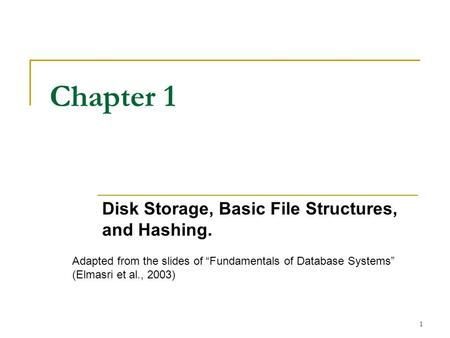 "1 Chapter 1 Disk Storage, Basic File Structures, and Hashing. Adapted from the slides of ""Fundamentals of Database Systems"" (Elmasri et al., 2003)"