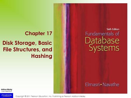 Copyright © 2011 Pearson Education, Inc. Publishing as Pearson Addison-Wesley Chapter 17 Disk Storage, Basic File Structures, and Hashing.