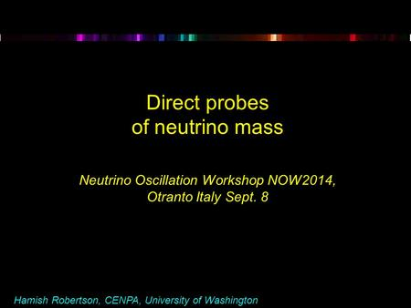 Hamish Robertson, CENPA, University of Washington Direct probes of neutrino mass Neutrino Oscillation Workshop NOW2014, Otranto Italy Sept. 8.