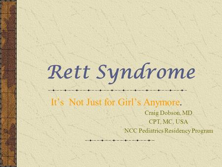 Rett Syndrome It's Not Just for Girl's Anymore. Craig Dobson, MD CPT, MC, USA NCC Pediatrics Residency Program.
