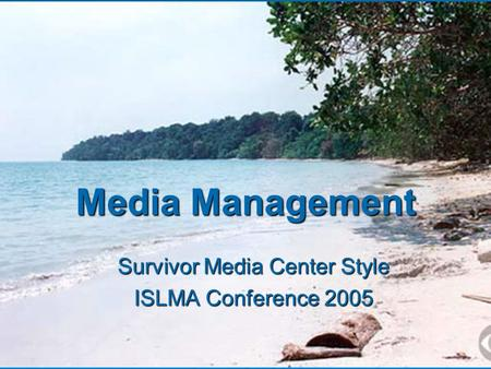 Media Management Survivor Media Center Style ISLMA Conference 2005.