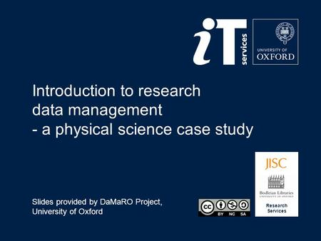 Research Services Introduction to research data management - a physical science case study Slides provided by DaMaRO Project, University of Oxford.