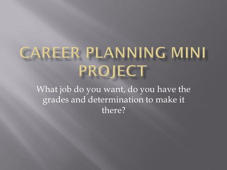 What job do you want, do you have the grades and determination to make it there?