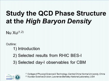 Nu Xu1/17 24 th CBM Collaboration Meeting, Krakow, Poland, September 8 – 12, 2014 Study the QCD Phase Structure at the High Baryon Density Nu Xu (1,2)