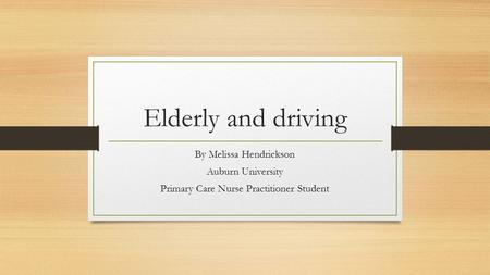 Elderly and driving By Melissa Hendrickson Auburn University Primary Care Nurse Practitioner Student.