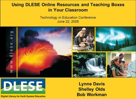 Using DLESE Online Resources and Teaching Boxes in Your Classroom Technology in Education Conference June 22, 2006 Lynne Davis Shelley Olds Bob Workman.