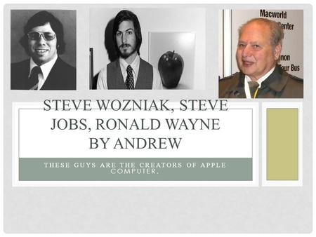THESE GUYS ARE THE CREATORS OF APPLE COMPUTER. STEVE WOZNIAK, STEVE JOBS, RONALD WAYNE BY ANDREW.