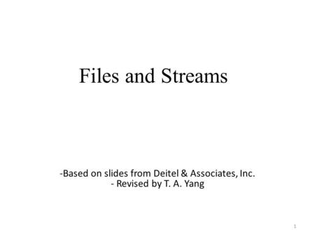 Files and Streams 1 -Based on slides from Deitel & Associates, Inc. - Revised by T. A. Yang.