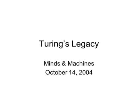 Turing's Legacy Minds & Machines October 14, 2004.