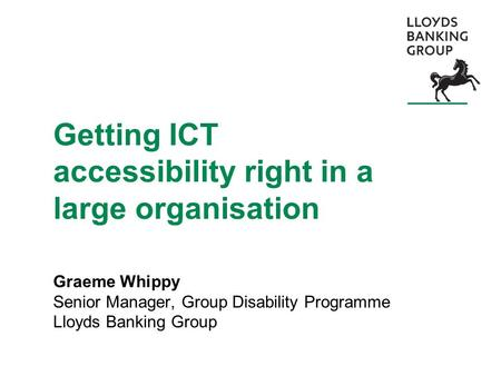 Getting ICT accessibility right in a large organisation Graeme Whippy Senior Manager, Group Disability Programme Lloyds Banking Group.