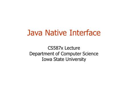 Java Native Interface CS587x Lecture Department of Computer Science Iowa State University.