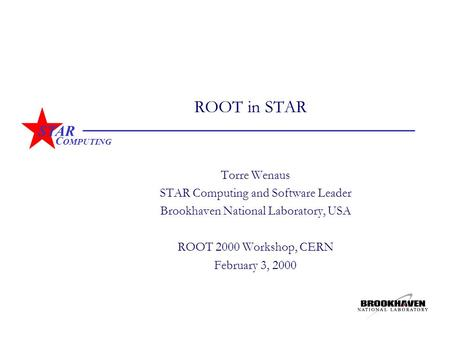 STAR C OMPUTING ROOT in STAR Torre Wenaus STAR Computing and Software Leader Brookhaven National Laboratory, USA ROOT 2000 Workshop, CERN February 3, 2000.