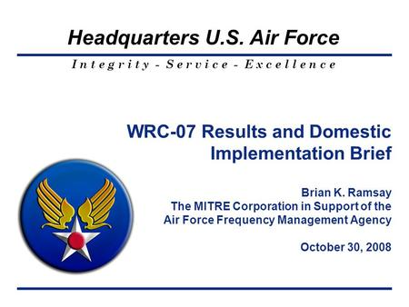 I n t e g r i t y - S e r v i c e - E x c e l l e n c e Headquarters U.S. Air Force WRC-07 Results and Domestic Implementation Brief Brian K. Ramsay The.