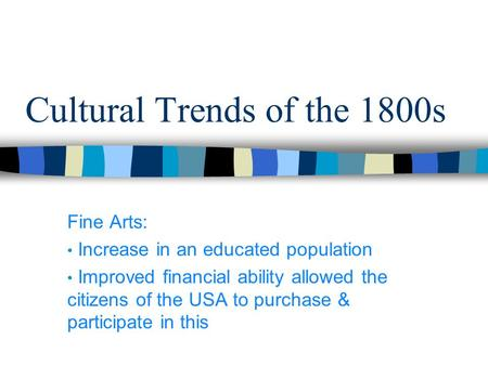 Cultural Trends of the 1800s Fine Arts: Increase in an educated population Improved financial ability allowed the citizens of the USA to purchase & participate.
