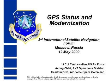 GPS Status and Modernization 3 rd International Satellite Navigation Forum Moscow, Russia 12 May 2009 Lt Col Tim Lewallen, US Air Force Acting Chief, PNT.