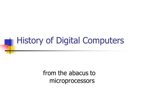 From the abacus to microprocessors History of Digital Computers.