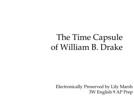 The Time Capsule of William B. Drake Electronically Preserved by Lily Marsh 3W English 9 AP Prep.