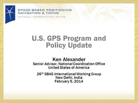 U.S. GPS Program and Policy Update Ken Alexander Senior Advisor, National Coordination Office United States of America 26 th SBAS International Working.
