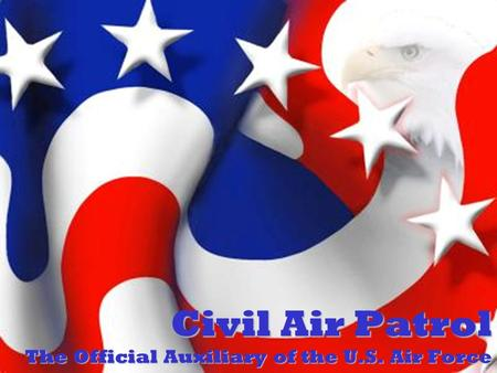 Civil Air Patrol The Official Auxiliary of the U.S. Air Force.