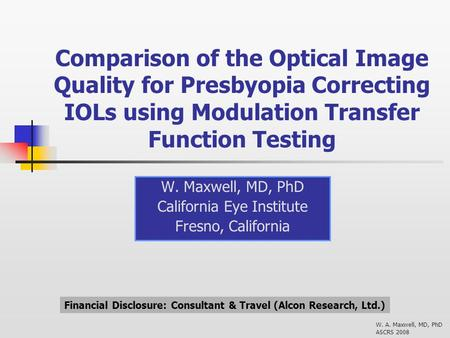 W. A. Maxwell, MD, PhD ASCRS 2008 Comparison of the Optical Image Quality for Presbyopia Correcting IOLs using Modulation Transfer Function Testing W.