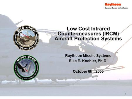 1 Low Cost Infrared Countermeasures (IRCM) Aircraft Protection Systems Raytheon Missile Systems Elka E. Koehler, Ph.D. October 6th, 2005.