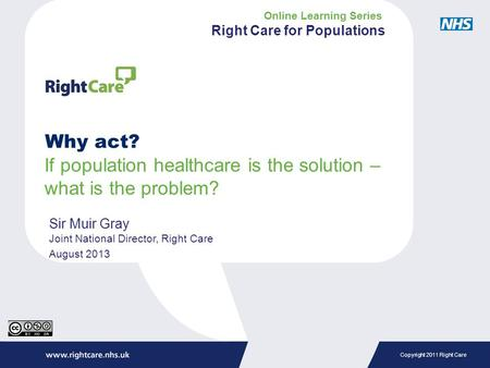 Copyright 2011 Right Care Why act? If population healthcare is the solution – what is the problem? Sir Muir Gray Joint National Director, Right Care August.
